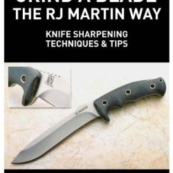 Grind A Blade The R.J. Martin Way: Knife Sharpening Techniques & Tips