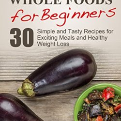 Whole Foods: Plant-Based Whole Foods For Beginners: 30 Simple And Tasty Recipes For Exciting Meals And Healthy Weight Loss