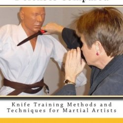 Knife And Empty-Hand Defenses Compared: Knife Training Methods And Techniques For Martial Artists (Volume 9)