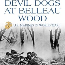 The Devil Dogs At Belleau Wood: U.S. Marines In World War I