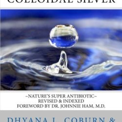 The Wonders Of Colloidal Silver: ~Nature'S Super Antibiotic~ Revised & Indexed