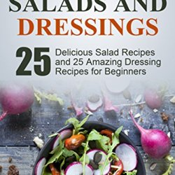 Clean Eating: Exciting Salads And Dressings:  25 Delicious Salad Recipes And 25 Amazing Dressing Recipes For (Whole Foods)