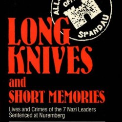 Long Knives And Short Memories: Lives And Crimes Of The 7 Nazi Leaders Sentenced At Nuremburg