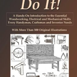 How To Do It!: A Hands-On Introduction To The Essential Woodworking, Electrical And Mechanical Skills Every Handyman, Craftsman And Inventor Needs