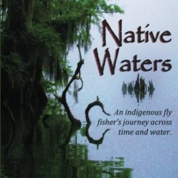 Native Waters: An Indigenous Fly Fisher'S Journey Across Time And Water