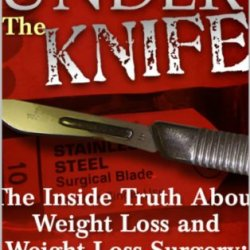 Under The Knife.  The Inside Truth About Weight Loss And Weight Loss Surgery: A Surgeon'S Perspective