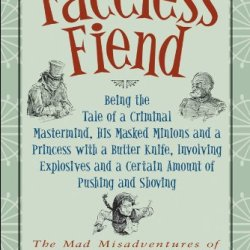 The Faceless Fiend: Being The Tale Of A Criminal Mastermind, His Masked Minions And A Princess With A Butter Knife, Involving Explosives And A Certain ... Misadventures Of Emmaline And Rubberbones)