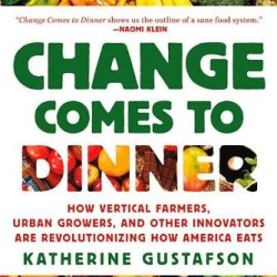 Change Comes To Dinner: How Vertical Farmers, Urban Growers, And Other Innovators Are Revolutionizing How America Eats