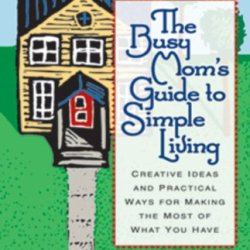 The Busy Mom'S Guide To Simple Living : Creative Ideas And Practical Ways For Making The Most Out Of What You Have