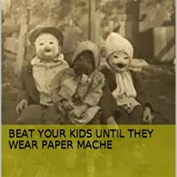 Beat Your Kids Until They Wear Paper Mache