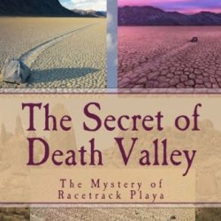 The Secret Of Death Valley: The Mystery Of Racetrack Playa (Florea & Holland Mystery Series) (Volume 4)