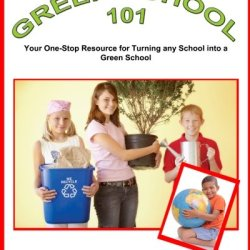 Green School 101: Your One-Stop Resource For Turning Any School Into A Green School!