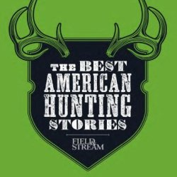 The Best American Hunting Stories (Field & Stream)