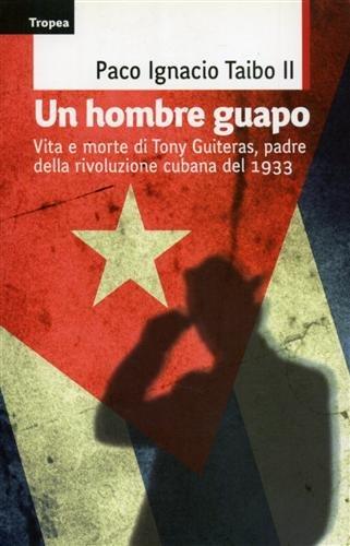 Un hombre guapo. Vita e morte di Tony Guiteras, padre della rivoluzione cubana del 1933