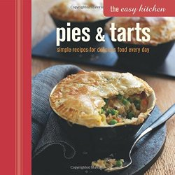 Pies And Tarts: Simple Recipes For Delicious Food Every Day (Easy Kitchen)