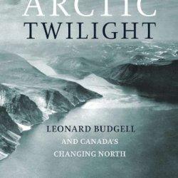 Arctic Twilight: Leonard Budgell And Canada'S Changing North