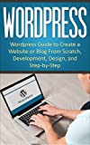 WordPress: WordPress Guide to Create a Website or Blog From Scratch, Development, Design, and Step-by-Step (WordPress,Wordpress Guide, Website, Steb-by-Steb, Web Design Book 1)
