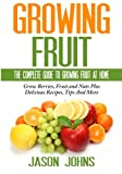Fruit Growing - The Complete Guide To Growing Fruit At Home