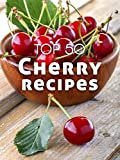 Top 50 Most Delicious Cherry Recipes [A Cherry Cookbook] (Recipe Top 50's Book 114)