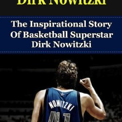 Dirk Nowitzki: The Inspirational Story Of Basketball Superstar Dirk Nowitzki (Dirk Nowitzki Unauthorized Biography, Dallas Mavericks, Germany, Nba Books)