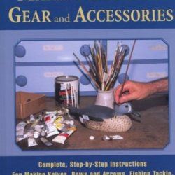 The Ultimate Guide To Making Outdoor Gear And  Accessories: Complete, Step-By-Step Instructions For Making Knives, Bows And Arrows, Fishing Tackle, Decoys, Gun Cabinets, And Much More