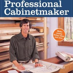 Jim Tolpin'S Guide To Becoming A Professional Cabi (Popular Woodworking)