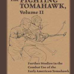 The Fighting Tomahawk, Volume Ii: Further Studies In The Combat Use Of The Early American Tomahawk