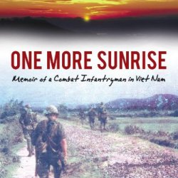 One More Sunrise: Memoir Of A Combat Infantryman In Viet Nam