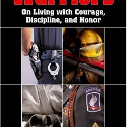 Warriors: On Living With Courage, Discipline, And Honor