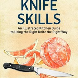 Knife Skills: An Illustrated Kitchen Guide To Using The Right Knife The Right Way. A Storey Basics® Title