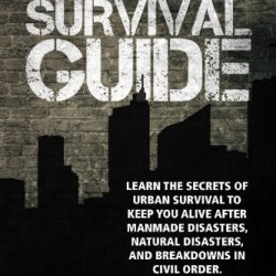 Urban Survival Guide: Learn The Secrets Of Urban Survival To Keep You Alive After Man-Made Disasters, Natural Disasters, And Breakdowns In Civil Order