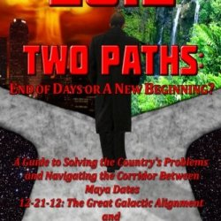 2012 Two Paths: End Of Days Or A New Beginning?: A Guide To Solving The Country'S Problems And Navigating The Corridor Between Maya Dates 12-21-12: ... And 3-31-13: Easter 2013; Judgment Day