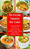 The Everyday Vegetarian Slow Cooker: A Healthy Cookbook with 70 Low Fat Vegetarian Soup, Stew, Breakfast and Dessert Recipes Inspired by the Mediterranean Diet (Family Health and Fitness Series)