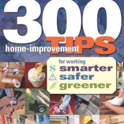 300 Home-Improvement Tips For Working Smarter, Safer, Greener