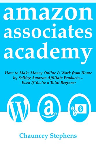 Amazon Associates Academy: How to Make Money Online & Work from Home  by Selling Amazon Affiliate Products... Even If You're a Total Beginner