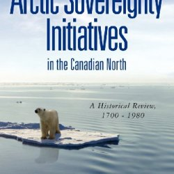 Arctic Sovereignty Initiatives In The Canadian North: A Historical Review, 1700 - 1980 (Volume 1)