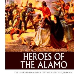Heroes Of The Alamo: The Lives And Legacies Of Davy Crockett And Jim Bowie