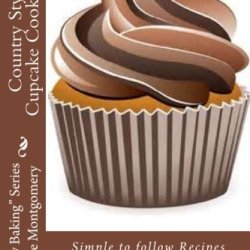 "Country Style Cupcake Cookbook: Simple To Follow Recipes For Fabulous Results (""Simply Baking"" Series By Rose)"