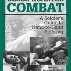 Close-Quarter Combat: A Soldier'S Guide To Hand-To-Hand Fighting