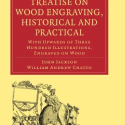 Treatise On Wood Engraving, Historical And Practical: With Upwards Of Three Hundred Illustrations, Engraved On Wood (Cambridge Library Collection - History Of Printing, Publishing And Libraries)