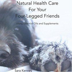 Natural Health Care For Your Four-Legged Friends Using Essential Oils And Supplements: Second Edition