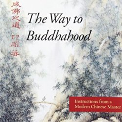The Way To Buddhahood: Instructions From A Modern Chinese Master