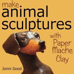 By Jonni Good Make Animal Sculptures With Paper Mache Clay: How To Create Stunning Wildlife Art Using Patterns And