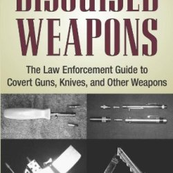 Disguised Weapons: The Law Enforcemnt Guide To Covert Guns, Knives, And Other Weapons