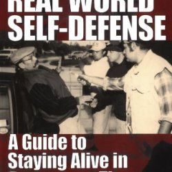 Real World Self-Defense: A Guide To Staying Alive In Dangerous Times