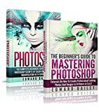 Photoshop: The Complete Beginners Guide Box Set To Mastering Photoshop In 24 Hours Or Less! (Graphic Design, Adobe Photoshop, Digital Photography, Creativity)