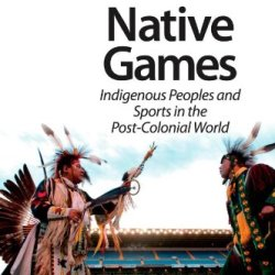 Native Games: Indigenous Peoples And Sports In The Post-Colonial World (Research In The Sociology Of Sport)