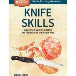 By Bill Collins Knife Skills: An Illustrated Kitchen Guide To Using The Right Knife The Right Way. A Storey Basics??