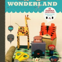 Paper Wonderland: 32 Terribly Cute Toys Ready To Cut, Fold & Build