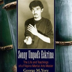 Sonny Umpad'S Eskrima: The Life And Teachings Of A Filipino Martial Arts Master